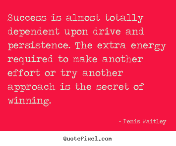 Success is almost totally dependent upon drive and.. Denis Waitley greatest success quote
