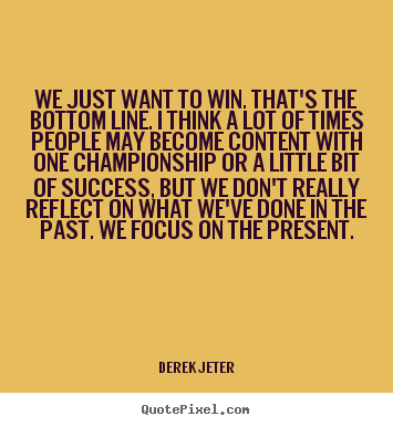 Success quotes - We just want to win. that's the bottom line. i think..