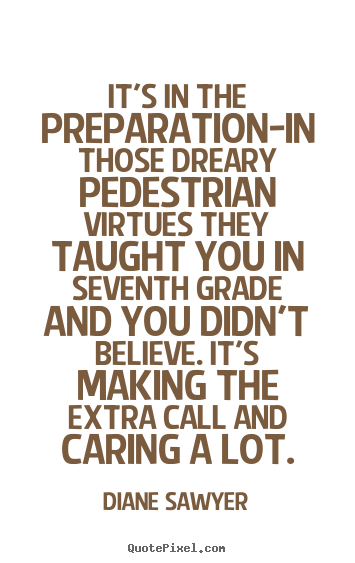 Diane Sawyer picture quotes - It's in the preparation-in those dreary pedestrian.. - Success sayings