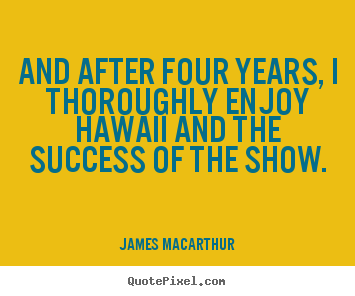 And after four years, i thoroughly enjoy hawaii and the.. James MacArthur greatest success quotes