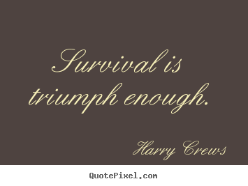 Survival is triumph enough. Harry Crews top success quotes