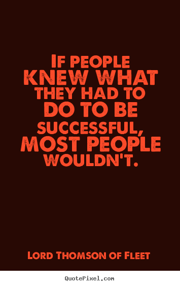 Quote about success - If people knew what they had to do to be successful,..