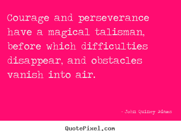 Courage and perseverance have a magical talisman,.. John Quincy Adams great success quotes