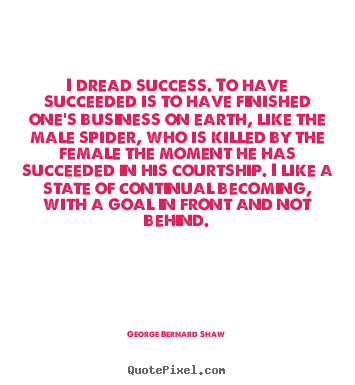 George Bernard Shaw picture quote - I dread success. to have succeeded is to have finished one's business.. - Success quote