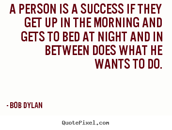 Create custom picture quotes about success - A person is a success if they get up in the morning and gets to bed at..