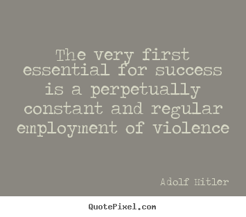 The very first essential for success is a perpetually.. Adolf Hitler great success quotes