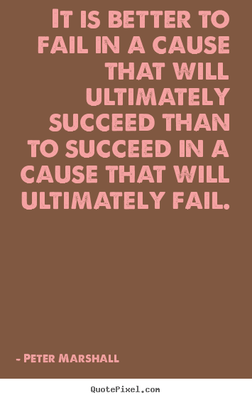 Create your own picture quote about success - It is better to fail in a cause that will ultimately..