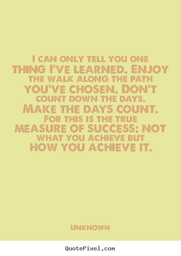 Success quotes - I can only tell you one thing i've learned. enjoy the..