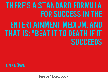 Design your own picture quote about success - There's a standard formula for success in the entertainment..