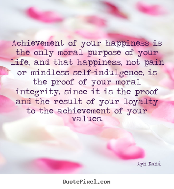 Quotes about success - Achievement of your happiness is the only moral purpose of your life,..