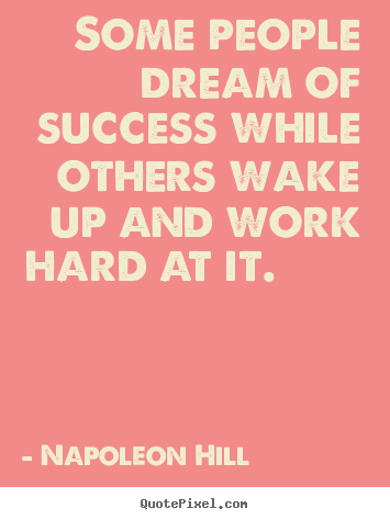 Make image quotes about success - Some people dream of success while others wake up and work hard at..