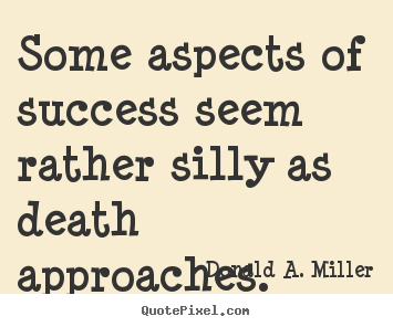 Some aspects of success seem rather silly as death approaches. Donald A. Miller great success quotes