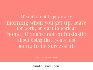 Donald M Kendall Picture Quotes If You Re Not Happy Every Morning