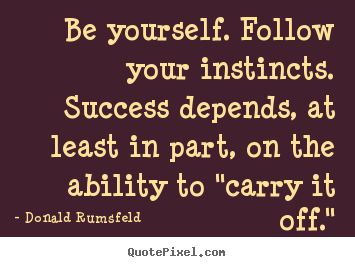 Donald Rumsfeld picture quotes - Be yourself. follow your instincts. success.. - Success quote