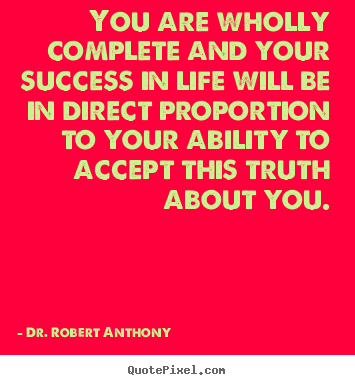 Success quote - You are wholly complete and your success in life will be in direct..