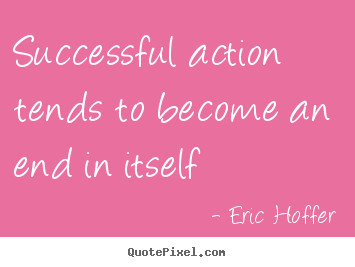 Quotes about success - Successful action tends to become an end in itself