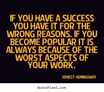 Ernest Hemingway picture sayings - If you have a success you have it for the wrong reasons... - Success quote
