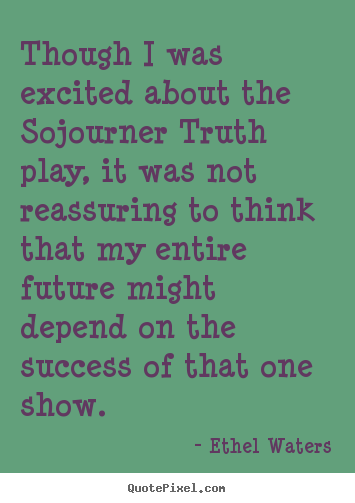 Sayings about success - Though i was excited about the sojourner truth play, it was not..