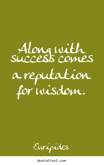 Along with success comes a reputation for wisdom. Euripides popular success quote