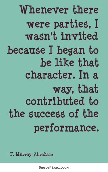 F. Murray Abraham picture quotes - Whenever there were parties, i wasn't invited.. - Success quotes