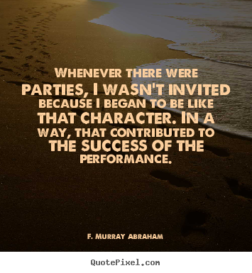 Whenever there were parties, i wasn't invited.. F. Murray Abraham good success quotes