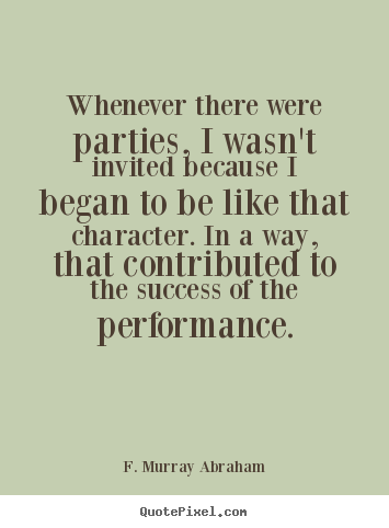 F. Murray Abraham picture quotes - Whenever there were parties, i wasn't invited because i.. - Success quotes