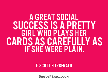 A great social success is a pretty girl who plays her cards.. F. Scott Fitzgerald famous success quotes