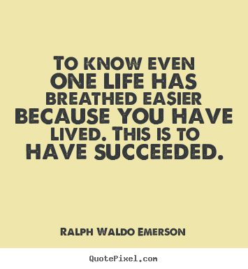 Diy poster quotes about success - To know even one life has breathed easier because you have lived...