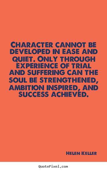 Character cannot be developed in ease and quiet... Helen Keller  success sayings