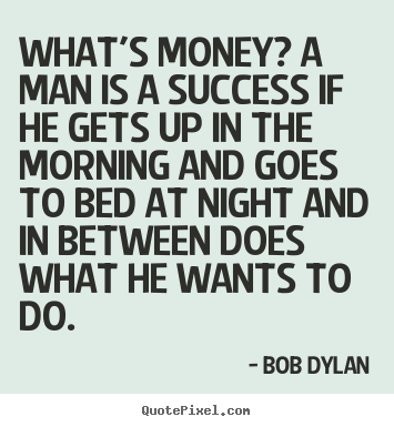 Create picture quotes about success - What's money? a man is a success if he gets up in the..