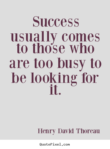Success usually comes to those who are too busy.. Henry David Thoreau famous success quotes