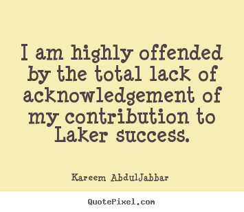 Kareem Abdul-Jabbar picture quotes - I am highly offended by the total lack of acknowledgement.. - Success quotes