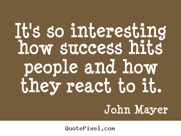 John Mayer picture quotes - It's so interesting how success hits people and how.. - Success quote