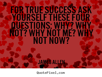 Quote about success - For true success ask yourself these four questions: why? why not? why..
