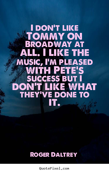 I don't like tommy on broadway at all. i like.. Roger Daltrey famous success quotes