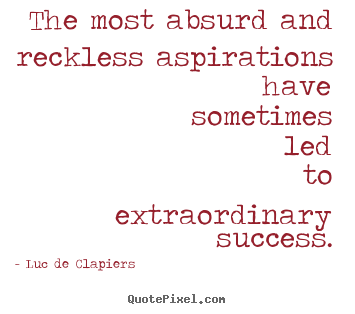 Luc De Clapiers picture quotes - The most absurd and reckless aspirations.. - Success quotes