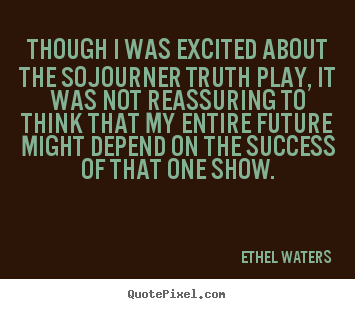 Though i was excited about the sojourner truth play, it was not.. Ethel Waters top success quotes