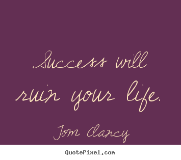Success will ruin your life. Tom Clancy top success quotes