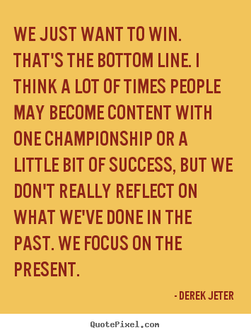 We just want to win. that's the bottom line. i think a.. Derek Jeter best success quotes