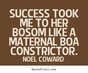 Quotes about success - Success took me to her bosom like a maternal boa constrictor.
