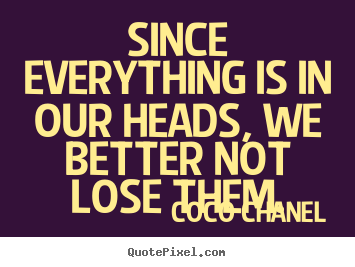 Coco Chanel picture sayings - Since everything is in our heads, we better.. - Success quotes