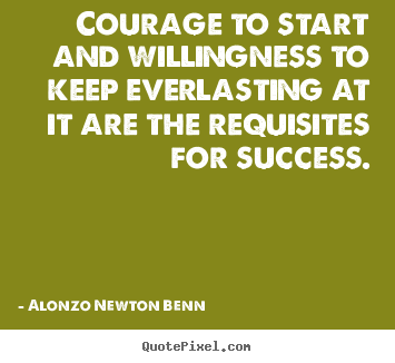 Alonzo Newton Benn picture quotes - Courage to start and willingness to keep everlasting.. - Success quote