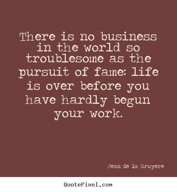 There is no business in the world so troublesome.. Jean De La Bruyere  success quotes