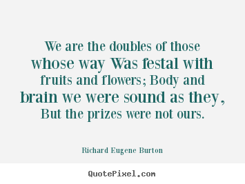 We are the doubles of those whose way was festal.. Richard Eugene Burton famous success quotes