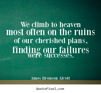 Amos Bronson Alcott picture quotes - We climb to heaven most often on the ruins of our.. - Success quotes
