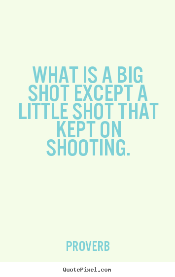 What is a big shot except a little shot that kept.. Proverb popular success quote
