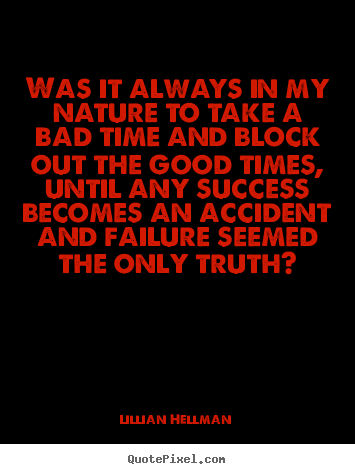 Lillian Hellman photo quotes - Was it always in my nature to take a bad time and block out the good.. - Success quote