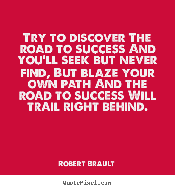 Quotes about success - Try to discover the road to success and you'll seek..