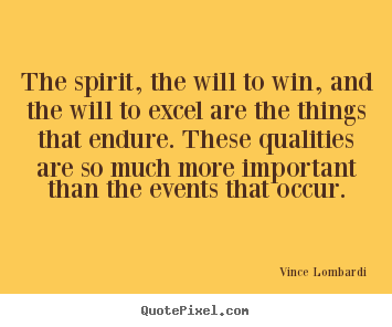 The spirit, the will to win, and the will to excel are the things.. Vince Lombardi best success quote