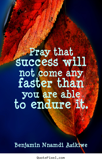 Success quotes - Pray that success will not come any faster..